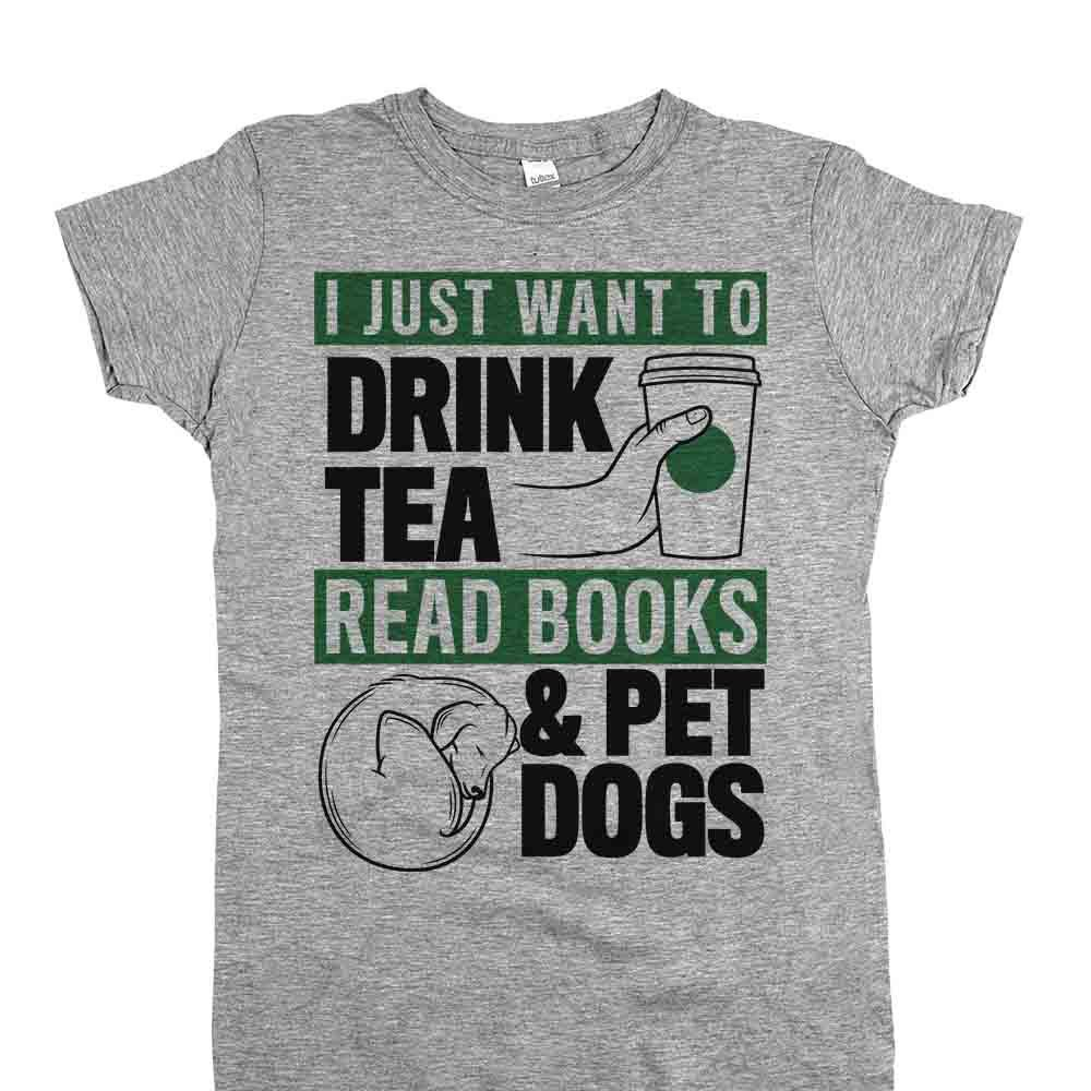 """cab4247d1 You know your dog is happy to be with you, no matter what you're doing. Our  new """"I Just Want to Drink Tea, Read Books & Pet Dogs"""" shirt is perfect."""
