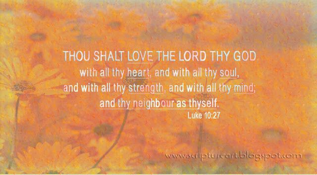 """Thou shalt LOVE THE LORD YOUR GOD WITH ALL YOUR HEART, AND WITH ALL YOUR SOUL, AND WITH ALL YOUR STRENGTH, AND WITH ALL YOUR MIND; AND YOUR NEIGHBOR AS YOURSELF."""" Luke 10:27"""
