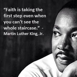 """""""Faith is taking the first step, even when you can't see the whole staircase."""" - Martin Luther King Jr"""