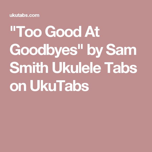Too Good At Goodbyes By Sam Smith Ukulele Tabs On Ukutabs Ukulele
