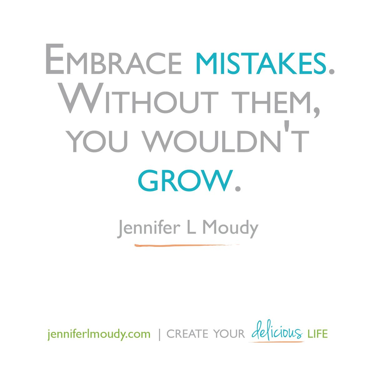 Embrace mistakes. Without them, you wouldn't grow ...