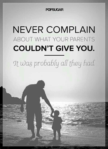 Never complain about what your parents couldn't give you, it was probably all they had.