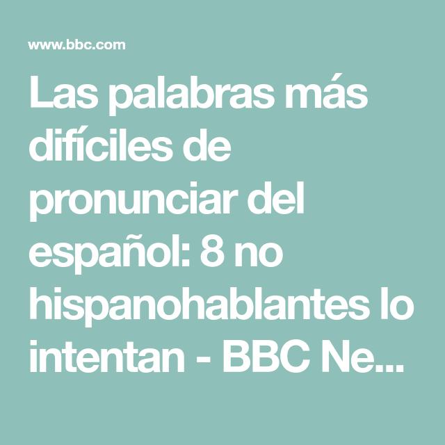 Las Palabras Más Difíciles De Pronunciar Del Español 8 No Hispanohablantes Lo Intentan Bbc News Mundo Bbc Palabras Bbc News