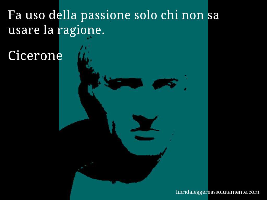 Aforisma di Cicerone : Fa uso della passione solo chi non sa usare la ragione.