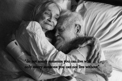 Do not marry someone you can live with, only marry someone you can not live without.