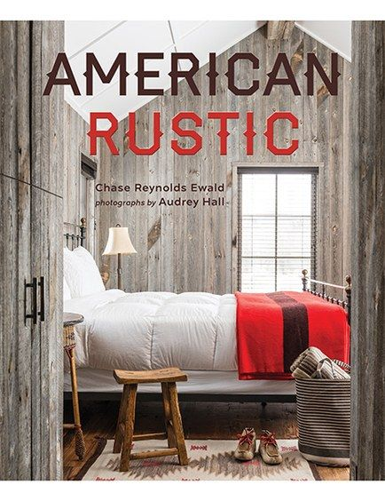 In American Rustic (Gibbs Smith, $50), Writer Chase Reynolds Ewald And  Photographer Audrey Hall Capture The Rugged Beauty And Style Of Cabins,  Lake Houses, ...