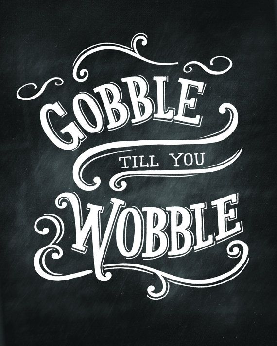 Gobble Till You Wobble Calkboard Print by SignPaintersDaughter                                                                                                                                                                                 More