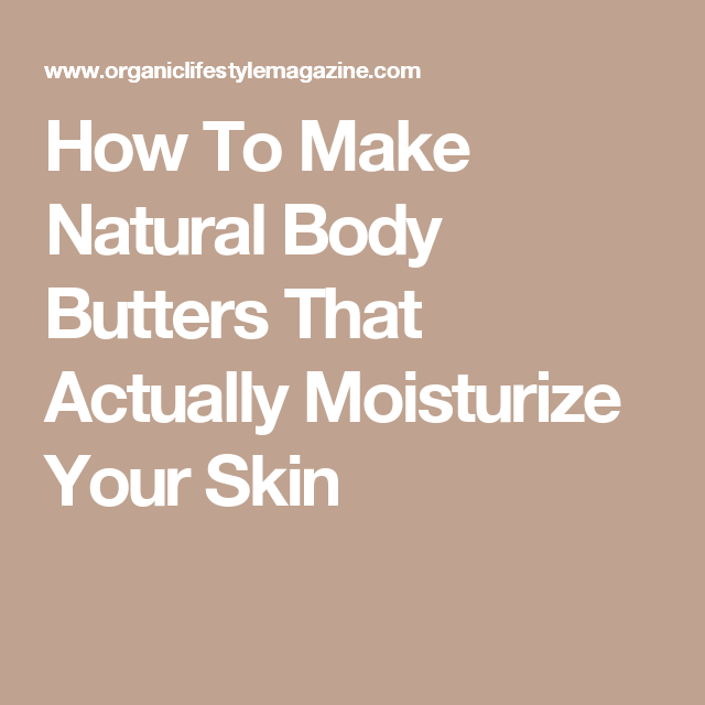 How To Make Natural Body Butters That Actually Moisturize Your Skin