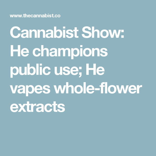 Cannabist Show: He champions public use; He vapes whole-flower extracts