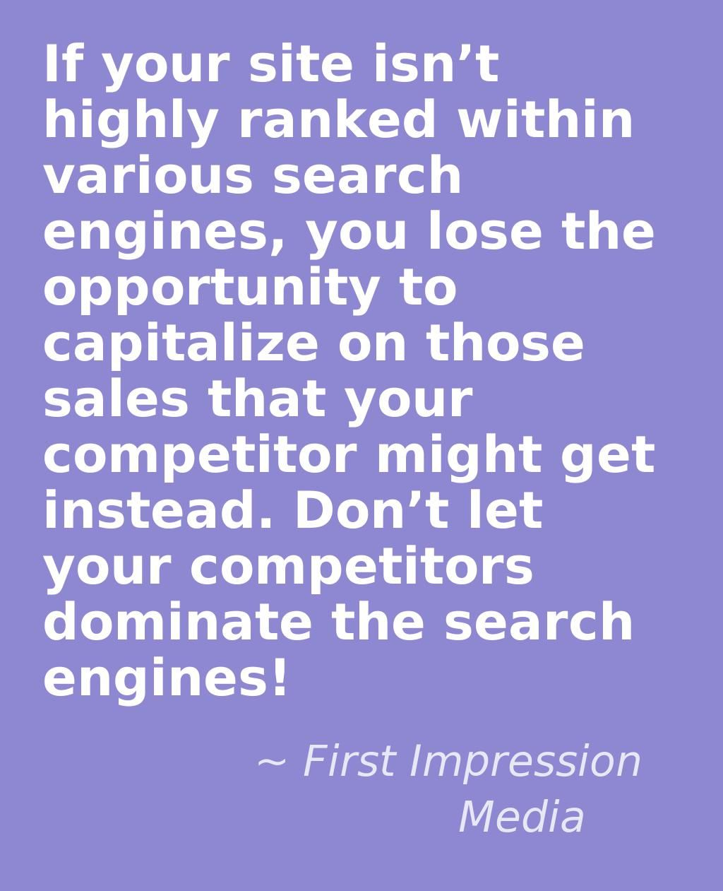 If your site isn't highly ranked within various search engines, you lose the opportunity to capitalize on those sales that your competitor might get instead. Don't let your competitors dominate the search engines!