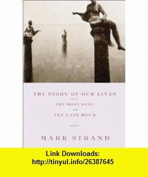 The Story of Our Lives, with the Monument and the Late Hour (9780375709753) Mark Strand , ISBN-10: 0375709754  , ISBN-13: 978-0375709753 ,  , tutorials , pdf , ebook , torrent , downloads , rapidshare , filesonic , hotfile , megaupload , fileserve