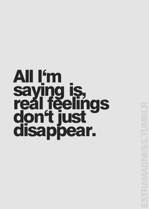 All I'm saying is, real feelings don't just disappear