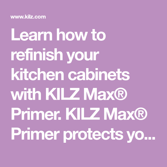 Learn how to refinish your kitchen cabinets with KILZ Max ...