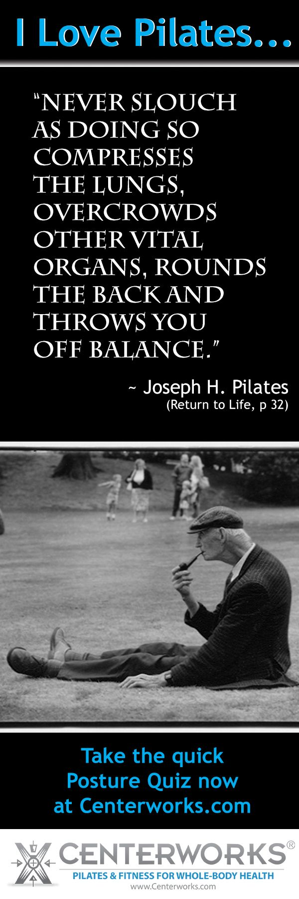"""Pilates Quotes: """"Never slouch, as doing so compresses the lungs, overcrowds other vital organs, rounds the back, and throws you off balance.""""  ~ Joseph H. Pilates"""