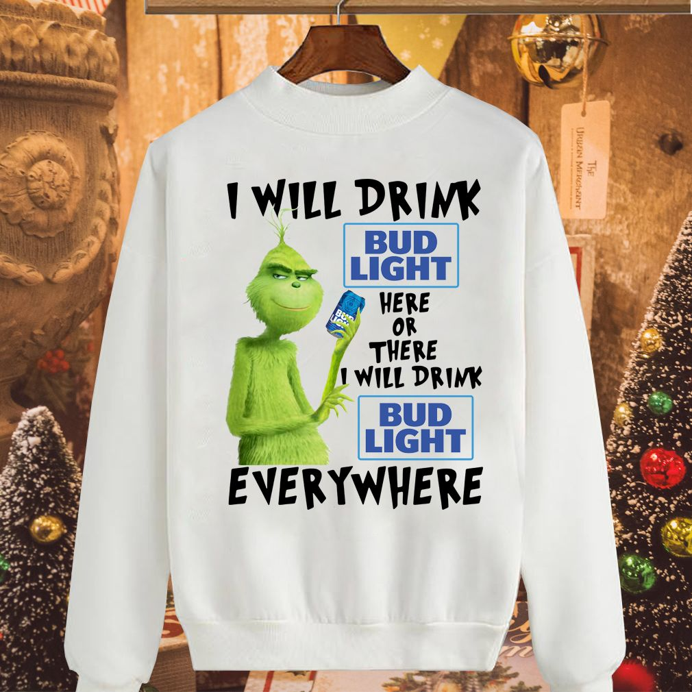 Grinch I will drink Bud Light here or there or Bud