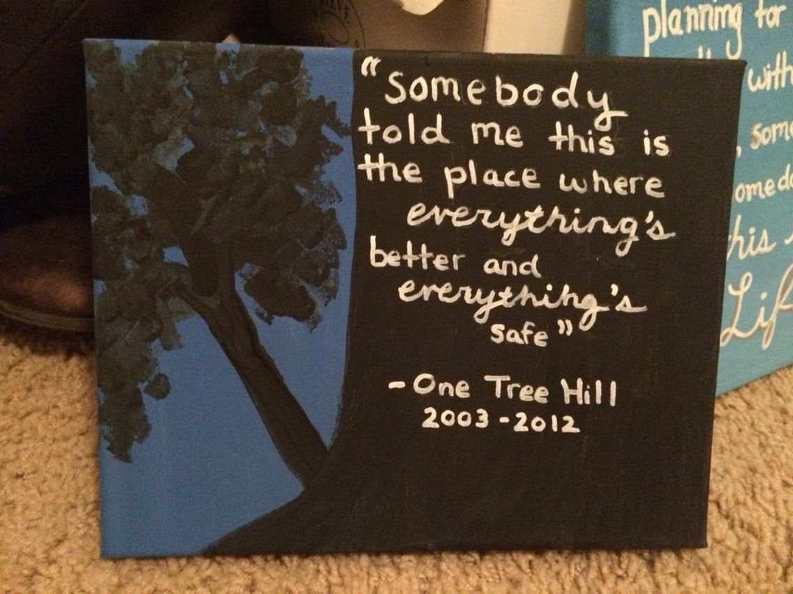 One tree hill canvas somebody told me this is the place where everything's better....