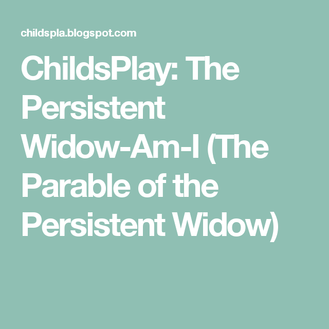 ChildsPlay: The Persistent Widow-Am-I (The Parable of the Persistent ...