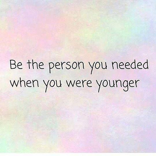 Be The Person You Needed When You Were Younger Quote Me