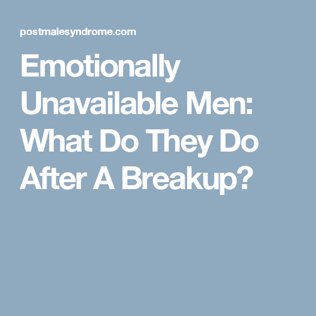 Emotionally Unavailable Men: What Do They Do After A Breakup?