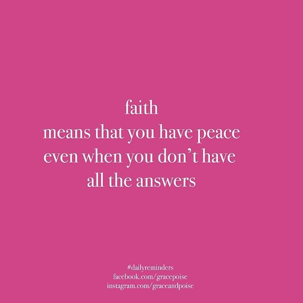 FAITH means that you have peace even when you have all the answers.