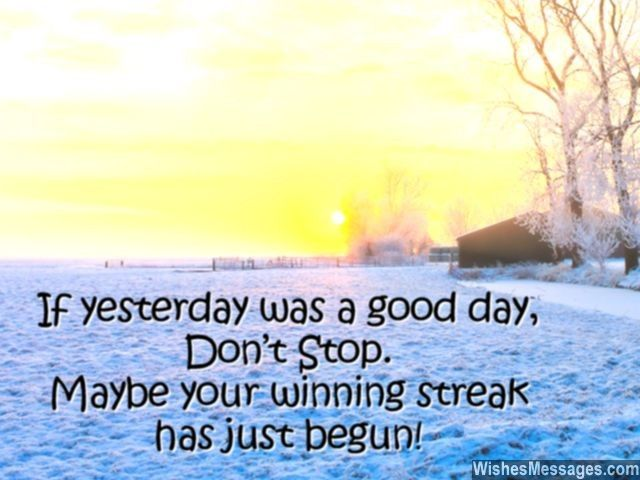 If yesterday was a good day, don't stop. Maybe your