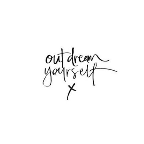 Citaten Creativiteit : Outdream yourself words to live by pinterest