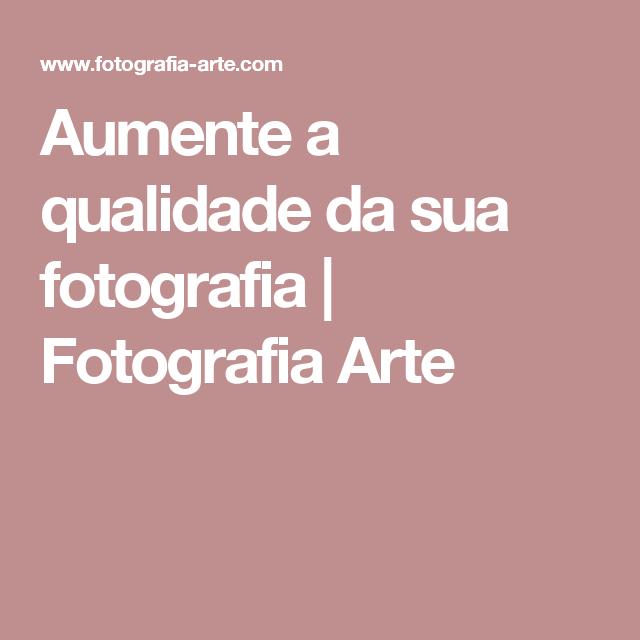 Aumente a qualidade da sua fotografia | Fotografia Arte