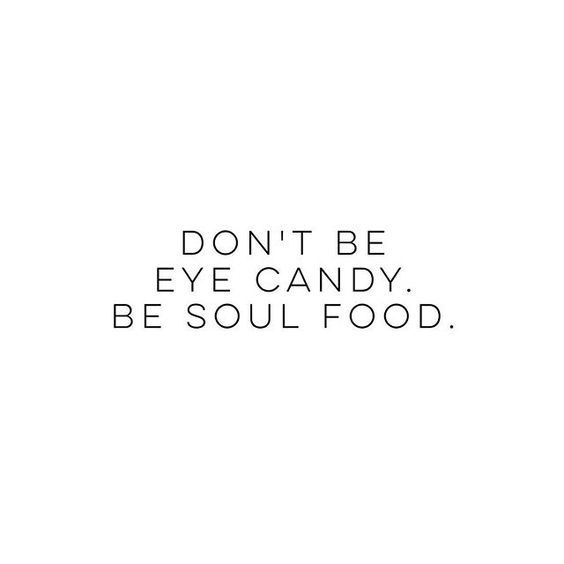 Don T Be Eye Candy Be Soul Food Quote Meaning: Don't Be Eye Candy, Be Soul Food. Quotes