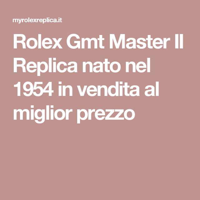 Rolex Gmt Master II Replica nato nel 1954 in vendita al miglior ...