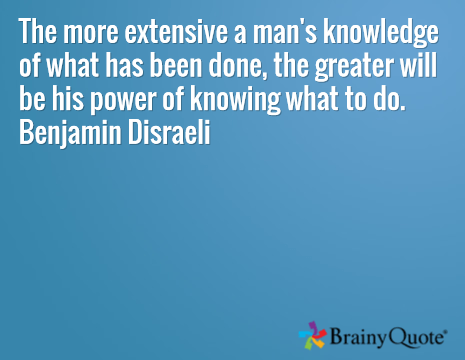 The more extensive a man's knowledge of what has been done, the greater will be his power of knowing what to do. Benjamin Disraeli
