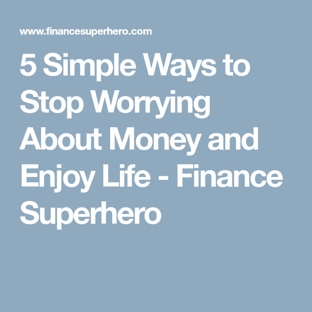 5 Simple Ways to Stop Worrying About Money and Enjoy Life - Finance Superhero