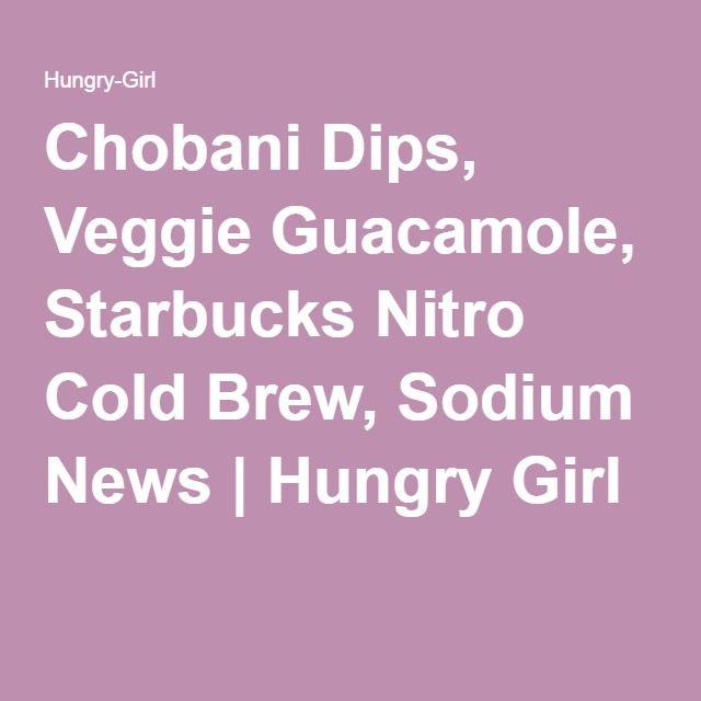 Chobani Dips, Veggie Guacamole, Starbucks Nitro Cold Brew, Sodium News | Hungry Girl
