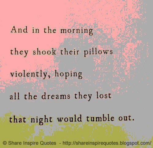 And in the morning they shook their pillows violently, hoping all the dreams they lost that night would tumble out Website - http://bit.ly/1pdTzCK #funny #funnyquotes #dreams #pillows #morning #quotes