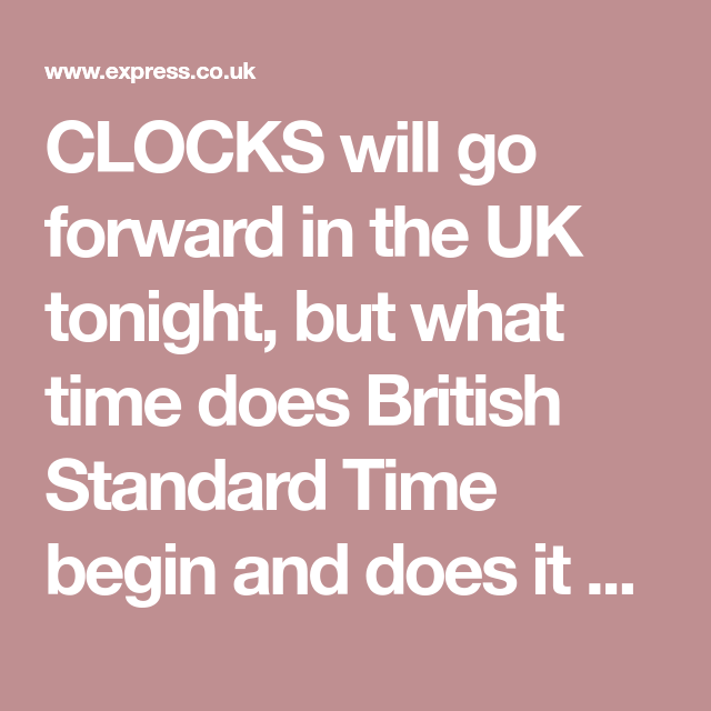 Clocks Will Go Forward In The Uk Tonight But What Time Does British Standard Time Begin And Does It Mean We All In 2020 Clocks Going Forward Clock Cool Things To Make