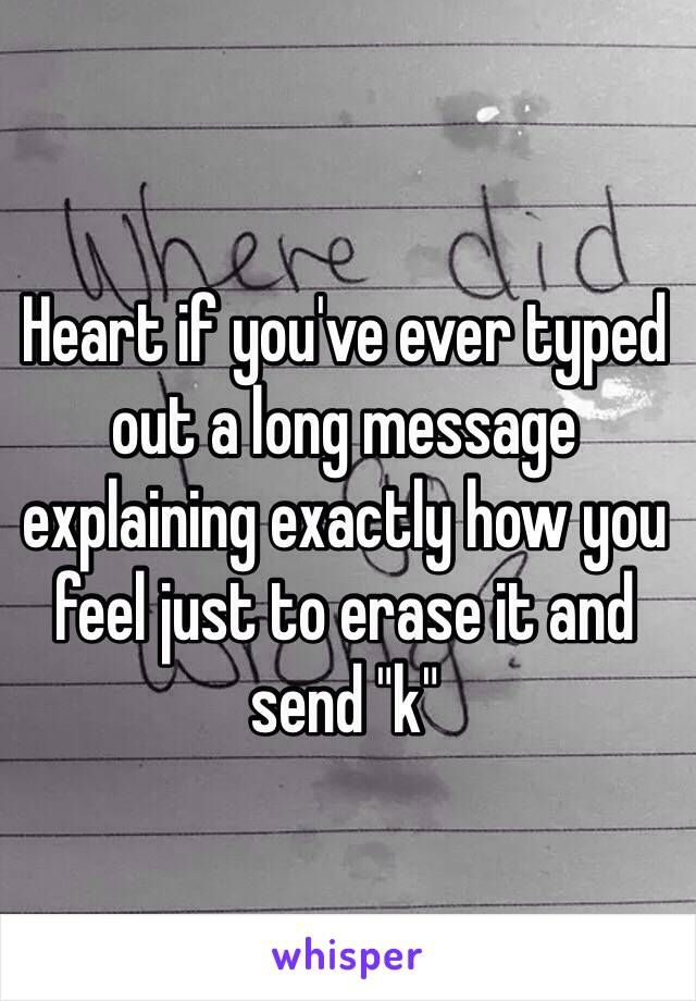 Heart if you've ever typed out a long message explaining exactly how you feel just to erase it and send