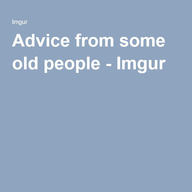 Advice from some old people - Imgur