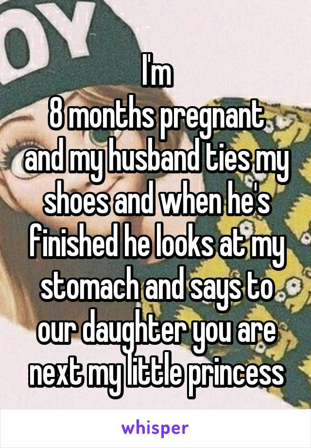 I M 8 Months Pregnant And My Husband Ties My Shoes And When He S Finished He Looks At My Stomach And Says Whisper Confessions Whisper Quotes Cute Love Stories