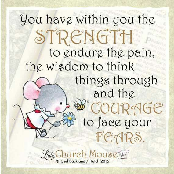 You have within you the Strength to endure the pain, the wisdom to think things through and the Courage to face your Fears...Little Church Mouse 22 September 2015.