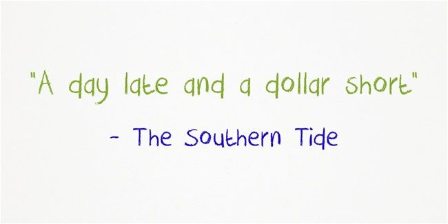 A Day Late And A Dollar Short Colloquialisms Short Quotes