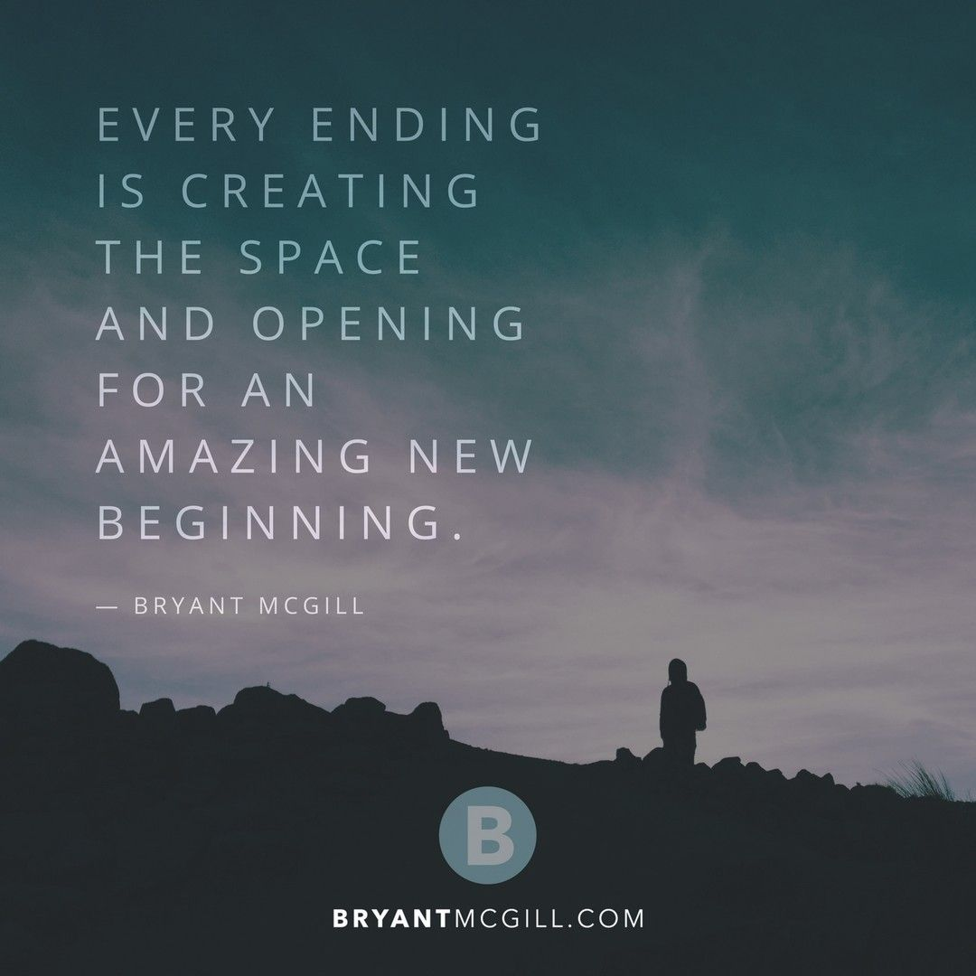 Every Ending Is Creating The Space And Opening For An Amazing New Beginning Bryant Mcgill Mysimplere New Beginning Quotes Beginning Quotes Character Quotes
