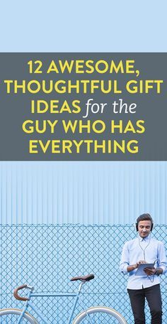 12 awesome thoughtful gift ideas for the guy who has everything
