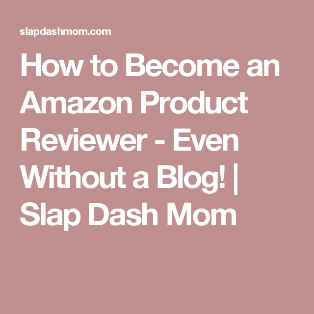 How to Become an Amazon Product Reviewer - Even Without a Blog! | Slap Dash Mom