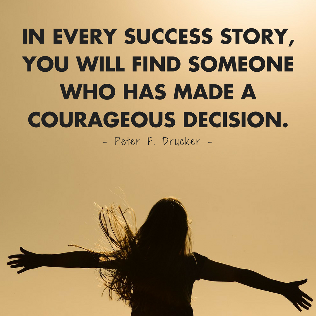 In every success story, you will find someone who has made a courageous  decision. – Peter F. Drucker
