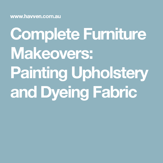 Complete Furniture Makeovers: Painting Upholstery and Dyeing Fabric