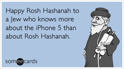 Happy Rosh Hashanah to a Jew who knows more about the iPhone 5 than about Rosh Hashanah. #happyroshhashanah Happy Rosh Hashanah to a Jew who knows more about the iPhone 5 than about Rosh Hashanah. #happyroshhashanah