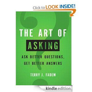 The Art Of Asking Ask Better Questions Get Better Answers By