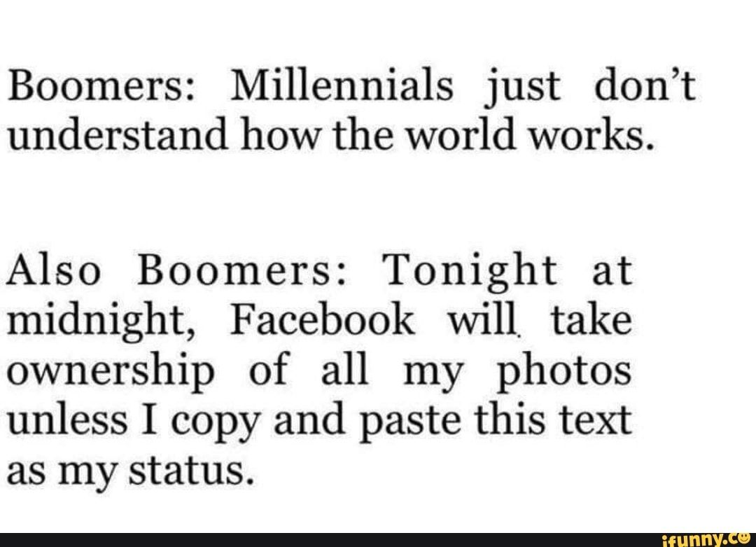 Boomers Millennials Just Don T Understand How The World Works Also Boomers Tonight At Midnight Facebook Will Take Ownership Of All My Photos Unless I Copy Millennial Memes Edgy Memes Boomer