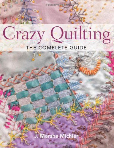Crazy Quilting - The Complete Guide by J. Marsha Michler. $20.83