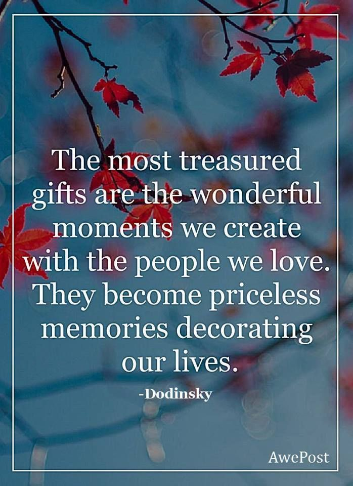 Most Treasured Gifts Are The Wonderful Moments We Create With The People We  Love. They Become Priceless Memories Decorating Our Lives.
