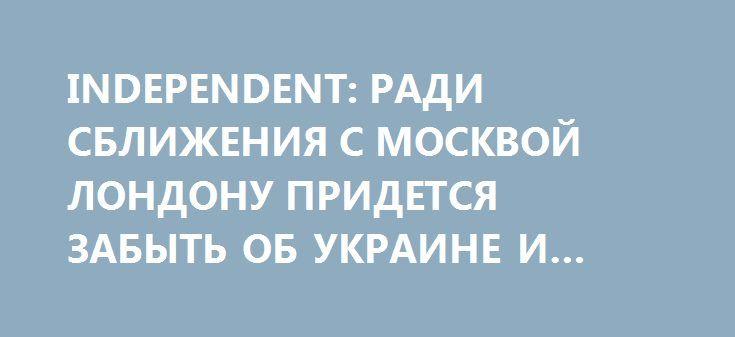 INDEPENDENT: РАДИ СБЛИЖЕНИЯ С МОСКВОЙ ЛОНДОНУ ПРИДЕТСЯ ЗАБЫТЬ ОБ УКРАИНЕ И СИРИИ http://rusdozor.ru/2016/12/25/independent-radi-sblizheniya-s-moskvoj-londonu-pridetsya-zabyt-ob-ukraine-i-sirii/  Выход Великобритании из ЕС ослабил позиции страны в мире, пишет The Independent. Поэтому если британское правительство решит установить тесные экономические связи с Россией, ему придется пойти на дипломатические уступки. В частности, отказаться от поддержки Украины и закрыть глаза на «российские ...